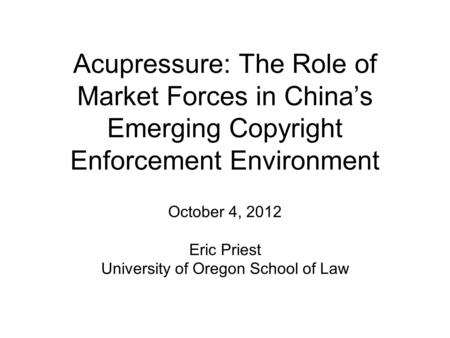 Acupressure: The Role of Market Forces in China's Emerging Copyright Enforcement Environment October 4, 2012 Eric Priest University of Oregon School of.