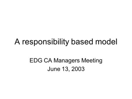A responsibility based model EDG CA Managers Meeting June 13, 2003.