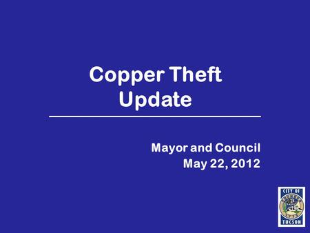 Copper Theft Update Mayor and Council May 22, 2012.