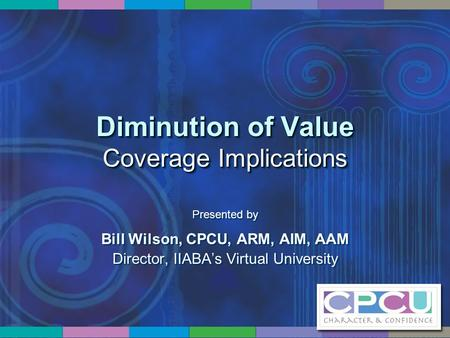 Diminution of Value Coverage Implications Presented by Bill Wilson, CPCU, ARM, AIM, AAM Director, IIABA's Virtual University Presented by Bill Wilson,