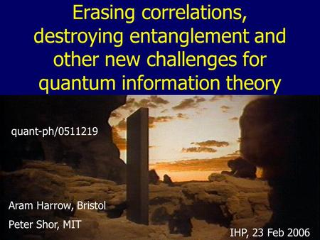 Erasing correlations, destroying entanglement and other new challenges for quantum information theory Aram Harrow, Bristol Peter Shor, MIT quant-ph/0511219.