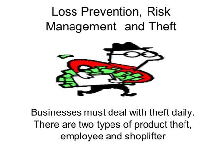 Loss Prevention, Risk Management and Theft Businesses must deal with theft daily. There are two types of product theft, employee and shoplifter.