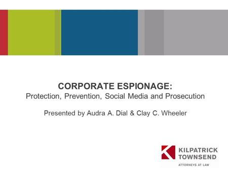 PRESENTATION TITLE CORPORATE ESPIONAGE: Protection, Prevention, Social Media and Prosecution Presented by Audra A. Dial & Clay C. Wheeler.
