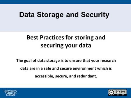 Data Storage and Security Best Practices for storing and securing your data The goal of data storage is to ensure that your research data are in a safe.