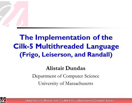 U NIVERSITY OF M ASSACHUSETTS, A MHERST – Department of Computer Science The Implementation of the Cilk-5 Multithreaded Language (Frigo, Leiserson, and.