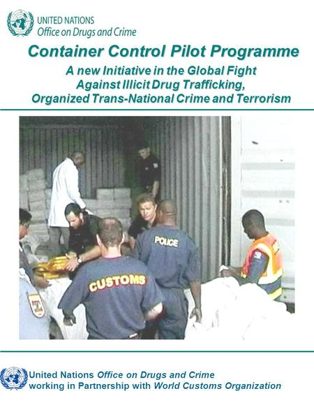 United Nations Office on Drugs and Crime working in Partnership with World Customs Organization Container Control Pilot Programme Container Control Pilot.
