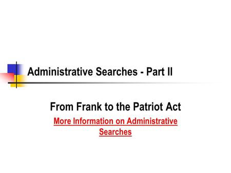 Administrative Searches - Part II From Frank to the Patriot Act More Information on Administrative Searches.