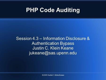 ©2009 Justin C. Klein Keane PHP Code Auditing Session 4.3 – Information Disclosure & Authentication Bypass Justin C. Klein Keane