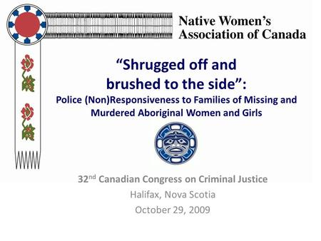 """Shrugged off and brushed to the side"": Police (Non)Responsiveness to Families of Missing and Murdered Aboriginal Women and Girls 32 nd Canadian Congress."