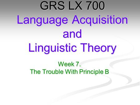 Week 7. The Trouble With Principle B GRS LX 700 Language Acquisition and Linguistic Theory.