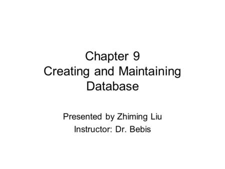 Chapter 9 Creating and Maintaining Database Presented by Zhiming Liu Instructor: Dr. Bebis.