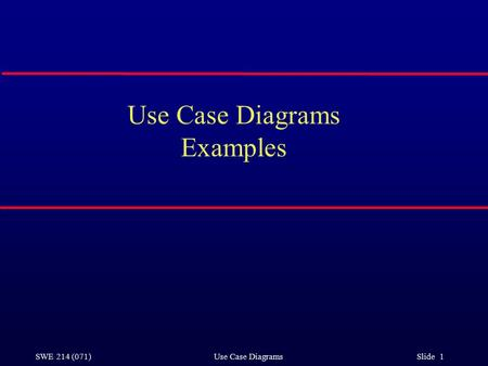 SWE 214 (071) Use Case Diagrams Slide 1 Use Case Diagrams Examples.