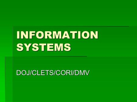 INFORMATION SYSTEMS DOJ/CLETS/CORI/DMV. DEPARTMENT OF JUSTICE  Obtaining Information  Verifying the Information  Using the Information.