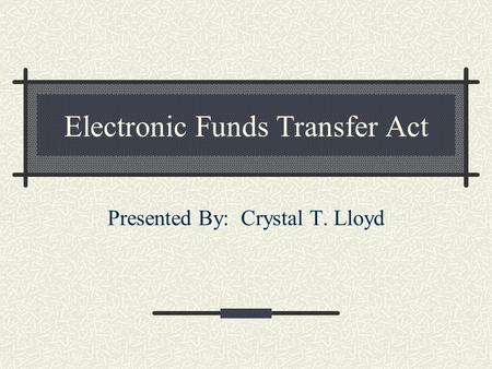 Electronic Funds Transfer Act Presented By: Crystal T. Lloyd.