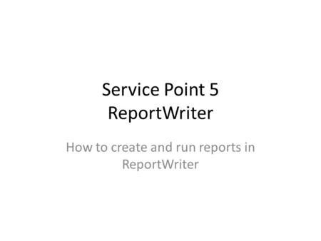 Service Point 5 ReportWriter How to create and run reports in ReportWriter.