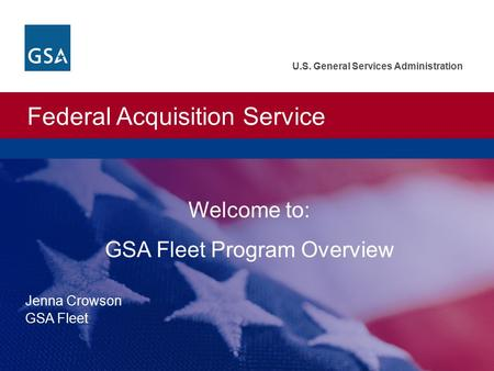 Federal Acquisition Service U.S. General Services Administration Welcome to: GSA Fleet Program Overview Jenna Crowson GSA Fleet.