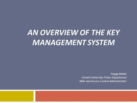 AN OVERVIEW OF THE KEY MANAGEMENT SYSTEM Peggy Matta Cornell University Police Department KMS and Access Control Administrator.