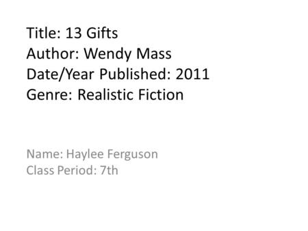 Title: 13 Gifts Author: Wendy Mass Date/Year Published: 2011 Genre: Realistic Fiction Name: Haylee Ferguson Class Period: 7th.