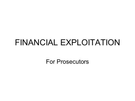 FINANCIAL EXPLOITATION For Prosecutors. Financial Exploitation Adapted from a 6.16.04 CLE presentation by Elizabeth Loewy, Office of the New York County.