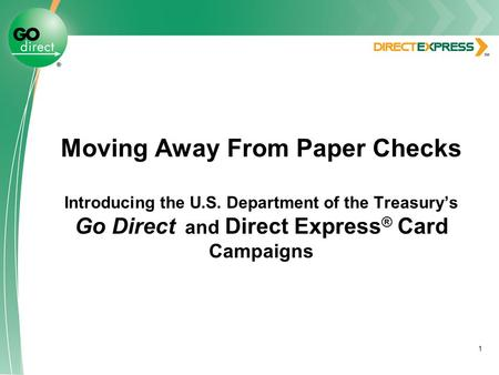 1 Moving Away From Paper Checks Introducing the U.S. Department of the Treasury's Go Direct and Direct Express ® Card Campaigns.