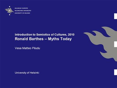 Introduction to Semiotics of Cultures, 2010 Ronald Barthes – Myths Today Vesa Matteo Piludu University of Helsinki.