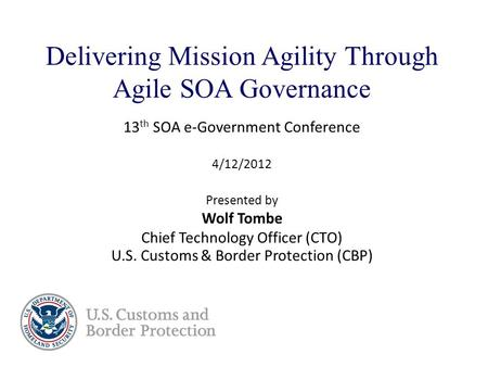Delivering Mission Agility Through Agile SOA Governance 13 th SOA e-Government Conference 4/12/2012 Presented by Wolf Tombe Chief Technology Officer (CTO)