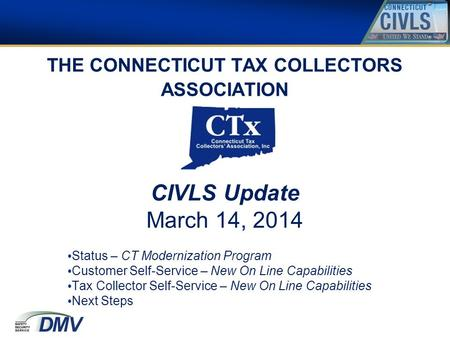 THE CONNECTICUT TAX COLLECTORS ASSOCIATION CIVLS Update March 14, 2014 Status – CT Modernization Program Customer Self-Service – New On Line Capabilities.