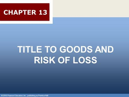 © 2010 Pearson Education, Inc., publishing as Prentice-Hall 1 TITLE TO GOODS AND RISK OF LOSS © 2010 Pearson Education, Inc., publishing as Prentice-Hall.