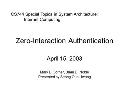 Zero-Interaction Authentication April 15, 2003 Mark D.Corner, Brian D. Noble Presented by Seong Oun Hwang CS744 Special Topics in System Architecture: