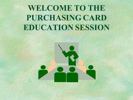 WELCOME TO THE PURCHASING CARD EDUCATION SESSION.