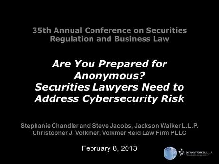 35th Annual Conference on Securities Regulation and Business Law Are You Prepared for Anonymous? Securities Lawyers Need to Address Cybersecurity Risk.