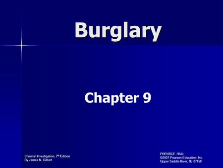 Criminal Investigation, 7 th Edition By James N. Gilbert PRENTICE HALL ©2007 Pearson Education, Inc. Upper Saddle River, NJ 07458 Burglary Chapter 9.