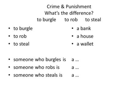 Crime & Punishment What's the difference? to burgleto robto steal to burgle to rob to steal someone who burgles is someone who robs is someone who steals.