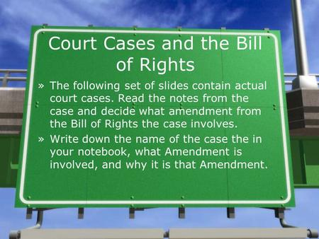 Court Cases and the Bill of Rights »The following set of slides contain actual court cases. Read the notes from the case and decide what amendment from.
