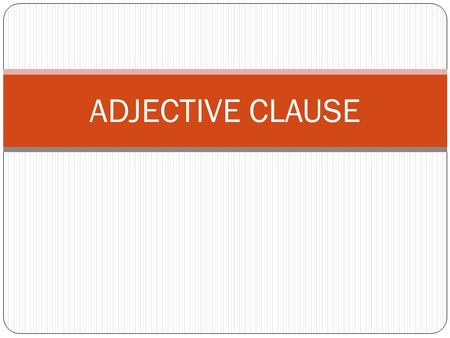 "ADJECTIVE CLAUSE. ADJECTIVE CLAUSES: INTRODUCTION ADJECTIVES An adjectives modifies a noun. ""Modify"" means to change a little. An adjective describes."