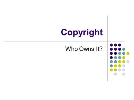 Copyright Who Owns It?. Brainstorm PROPERTY Dictionary: The RIGHT to possess, use and dispose of something. Something as a piece of writing in which copyrights.
