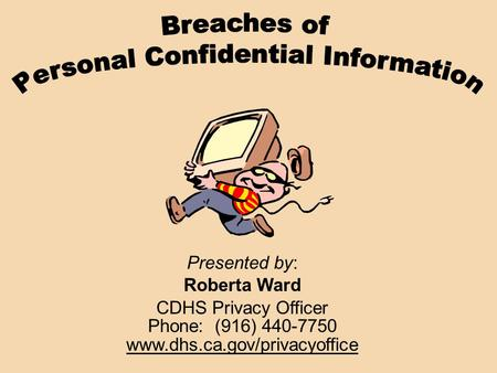 Presented by: Roberta Ward CDHS Privacy Officer Phone: (916) 440-7750 www.dhs.ca.gov/privacyoffice.