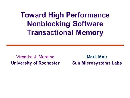 Toward High Performance Nonblocking Software Transactional Memory Virendra J. Marathe University of Rochester Mark Moir Sun Microsystems Labs.
