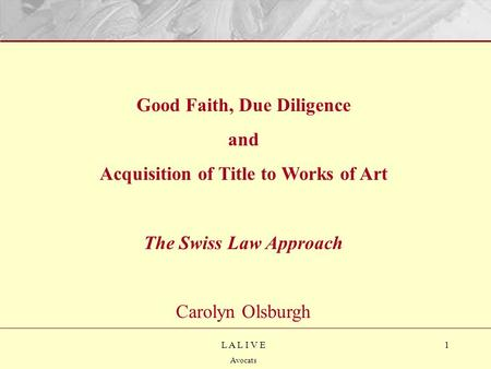1L A L I V E Avocats Good Faith, Due Diligence and Acquisition of Title to Works of Art The Swiss Law Approach Carolyn Olsburgh.