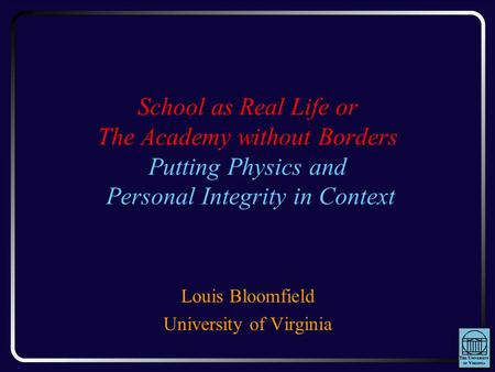 School as Real Life or The Academy without Borders Putting Physics and Personal Integrity in Context Louis Bloomfield University of Virginia.
