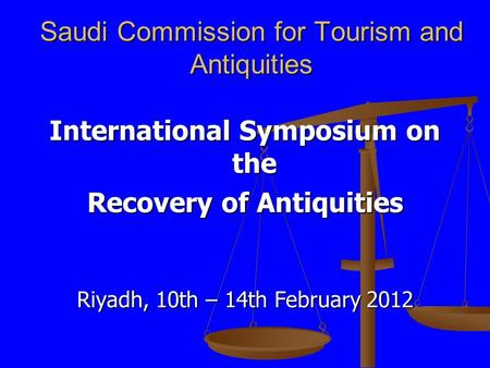 Saudi Commission for Tourism and Antiquities International Symposium on the Recovery of Antiquities Riyadh, 10th – 14th February 2012.