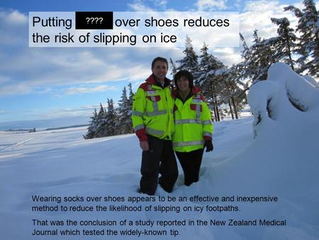 Putting socks over shoes reduces the risk of slipping on ice Wearing socks over shoes appears to be an effective and inexpensive method to reduce the likelihood.