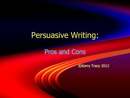 Persuasive Writing: Pros and Cons ©Kerry Tracy 2012 Pros and Cons ©Kerry Tracy 2012.