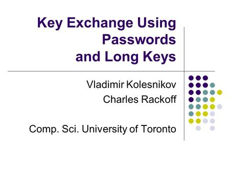 Key Exchange Using Passwords and Long Keys Vladimir Kolesnikov Charles Rackoff Comp. Sci. University of Toronto.