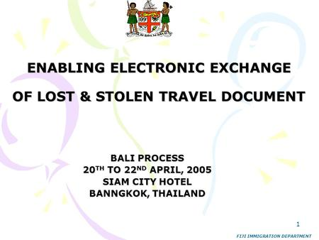 1 ENABLING ELECTRONIC EXCHANGE OF LOST & STOLEN TRAVEL DOCUMENT BALI PROCESS 20 TH TO 22 ND APRIL, 2005 SIAM CITY HOTEL BANNGKOK, THAILAND FIJI IMMIGRATION.