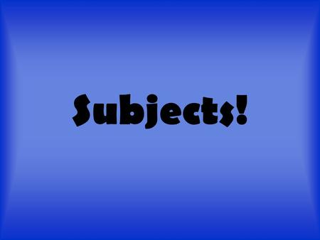 Subjects!. Subjects? You mean like science, English, and math? NO you goofballs! A subject is who or what a sentence is about (performed the verb) A subject.