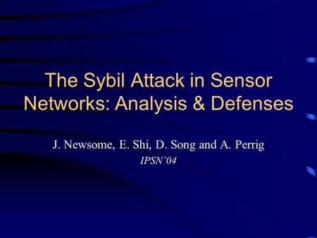 The Sybil Attack in Sensor Networks: Analysis & Defenses J. Newsome, E. Shi, D. Song and A. Perrig IPSN'04.