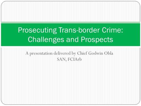 A presentation delivered by Chief Godwin Obla SAN, FCIArb Prosecuting Trans-border Crime: Challenges and Prospects.