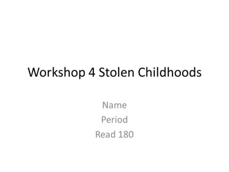 Workshop 4 Stolen Childhoods Name Period Read 180.