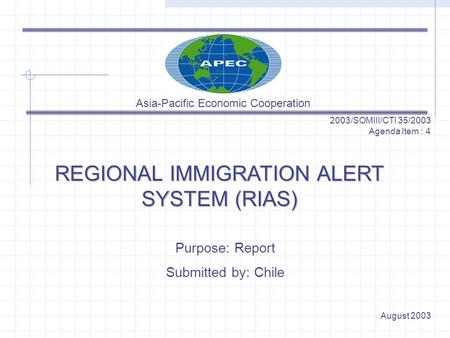 REGIONAL IMMIGRATION ALERT SYSTEM (RIAS) 2003/SOMIII/CTI 35/2003 Agenda Item : 4 Purpose: Report Submitted by: Chile August 2003 Asia-Pacific Economic.